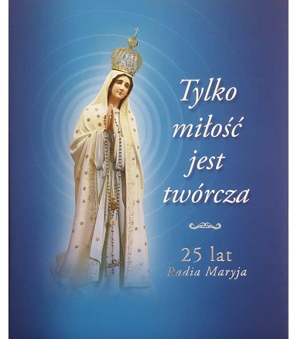 Tylko miłość jest twórcza 25 lat Radia Maryja